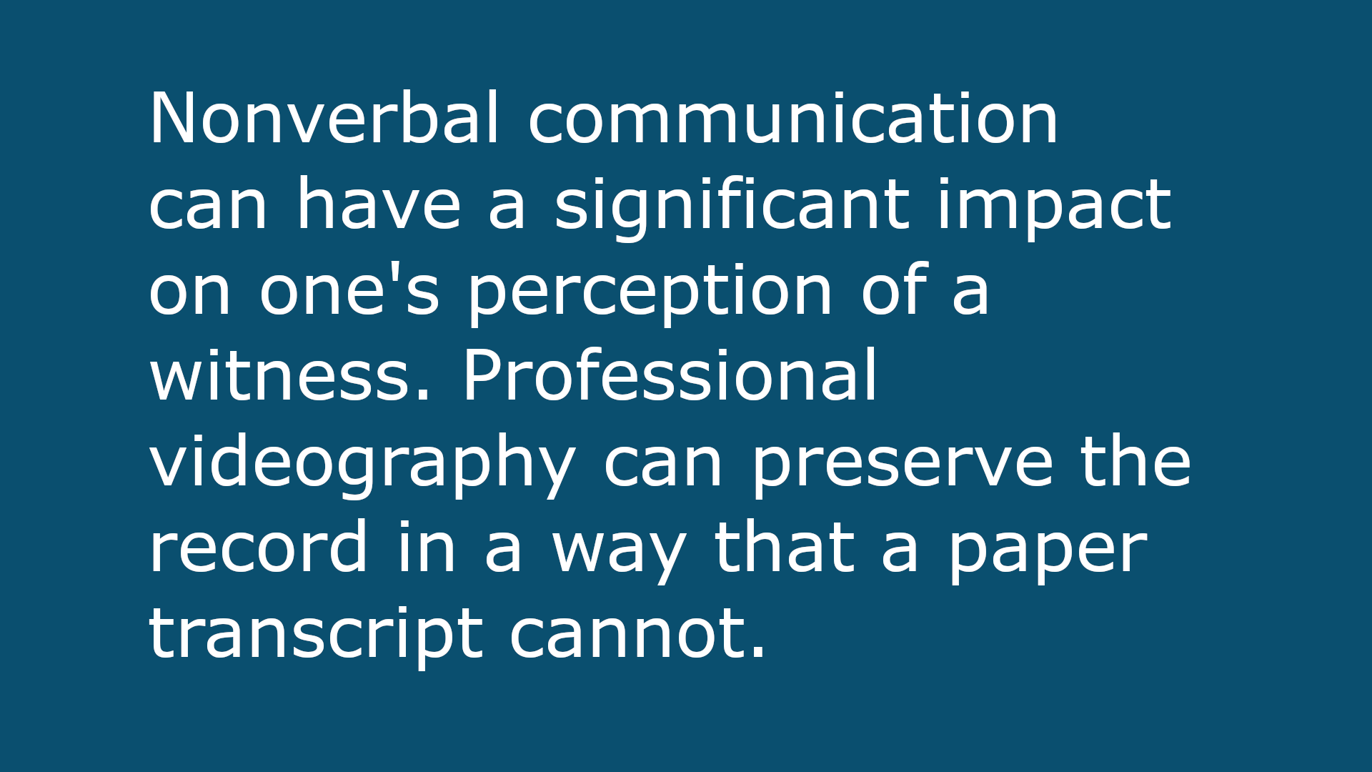 text-based image that reads: Nonverbal communication can have a significant impact on one's perception of a witness. Professional videography can preserve the record in a way that a paper transcript cannot.
