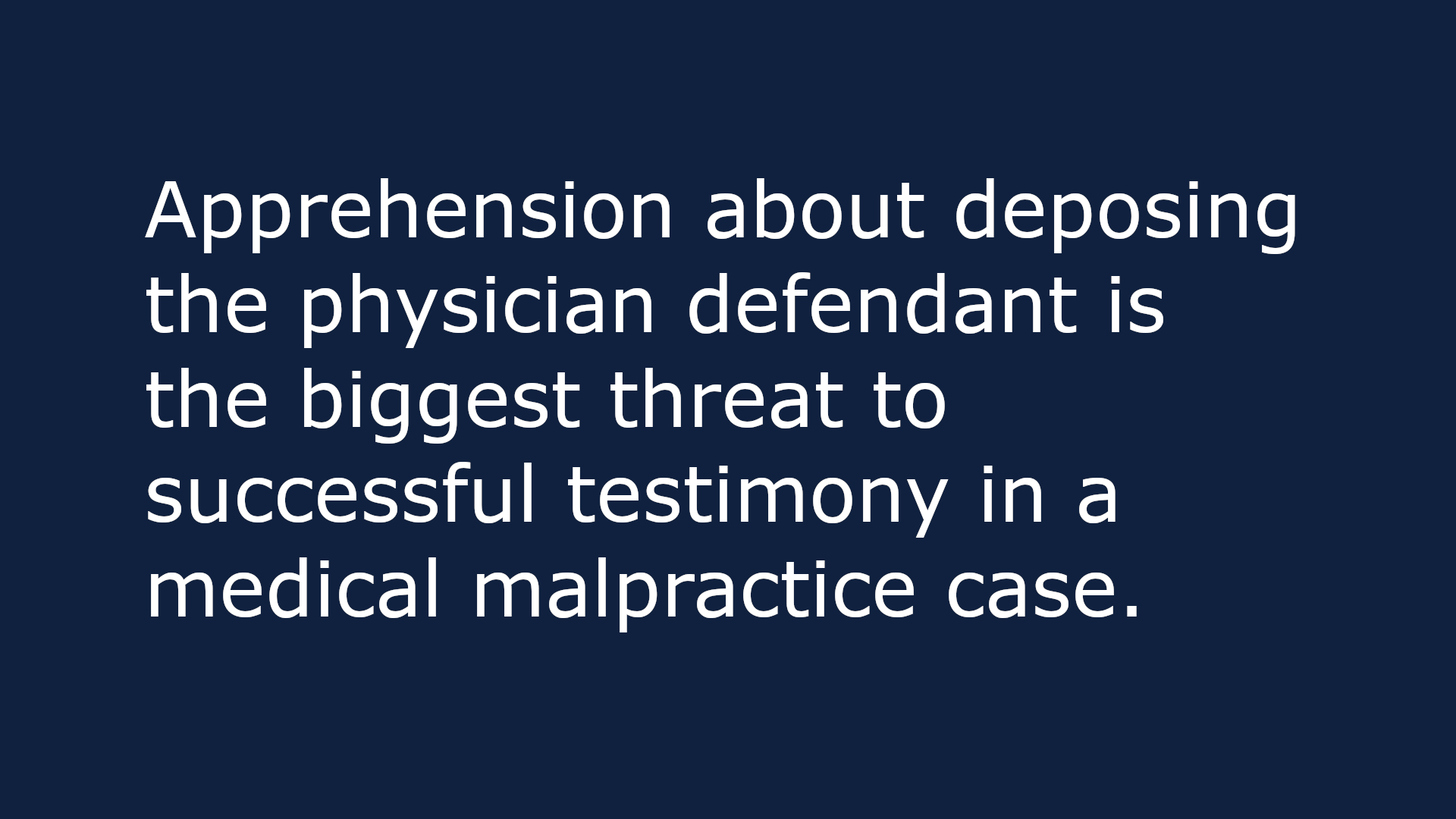 text based image that reads: Apprehension about deposing the physician defendant is the biggest threat to successful testimony in a medical malpractice case.