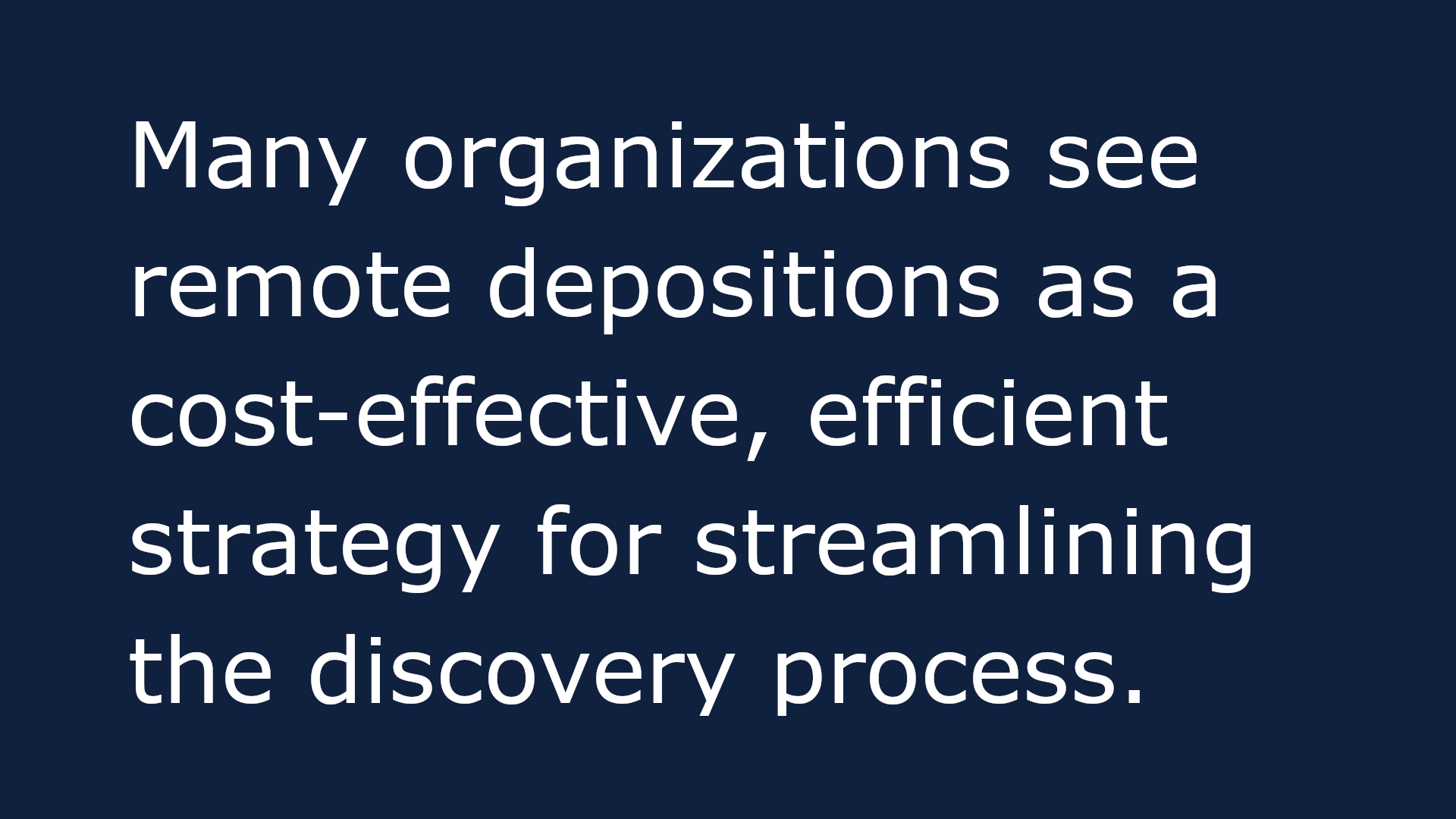 A text-based image that reads: Many organizations see remote depositions as a cost-effective, efficient strategy for streamlining the discovery process.