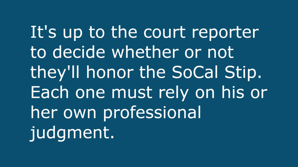 Text-based image that reads: It's up to the court reporter to decide whether or not they'll honor the SoCal Stip. Each one must rely on his or her own professional judgment.