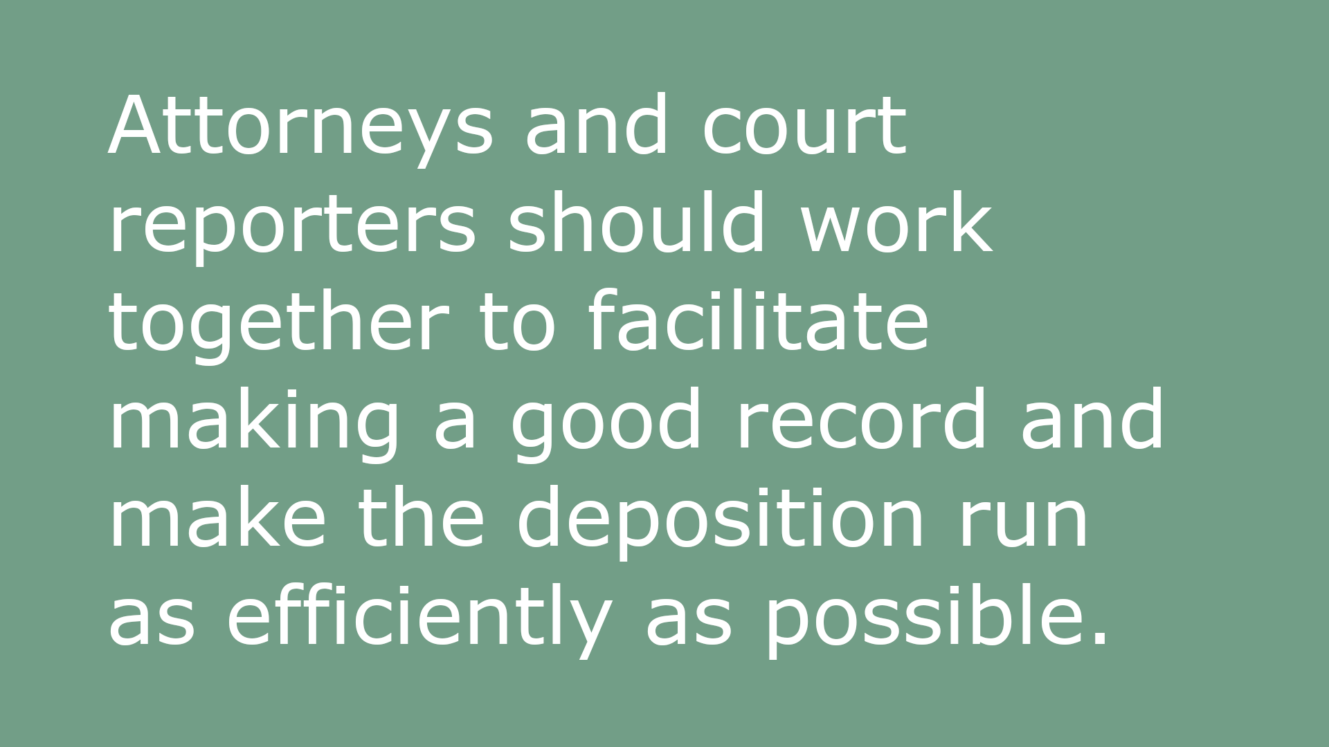 Text-based image that reads: Attorneys and court reporters should work together to facilitate making a good record and make the deposition run as efficiently as possible.